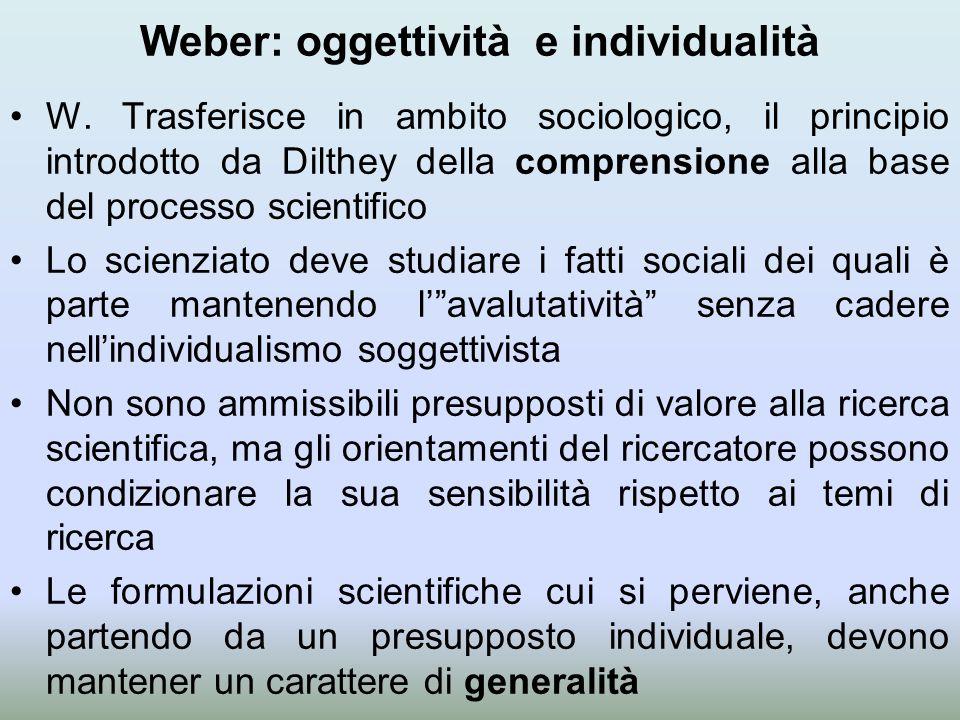 Weber: oggettività e individualità W. Trasferisce in ambito sociologico, il principio introdotto da Dilthey della comprensione alla base del processo