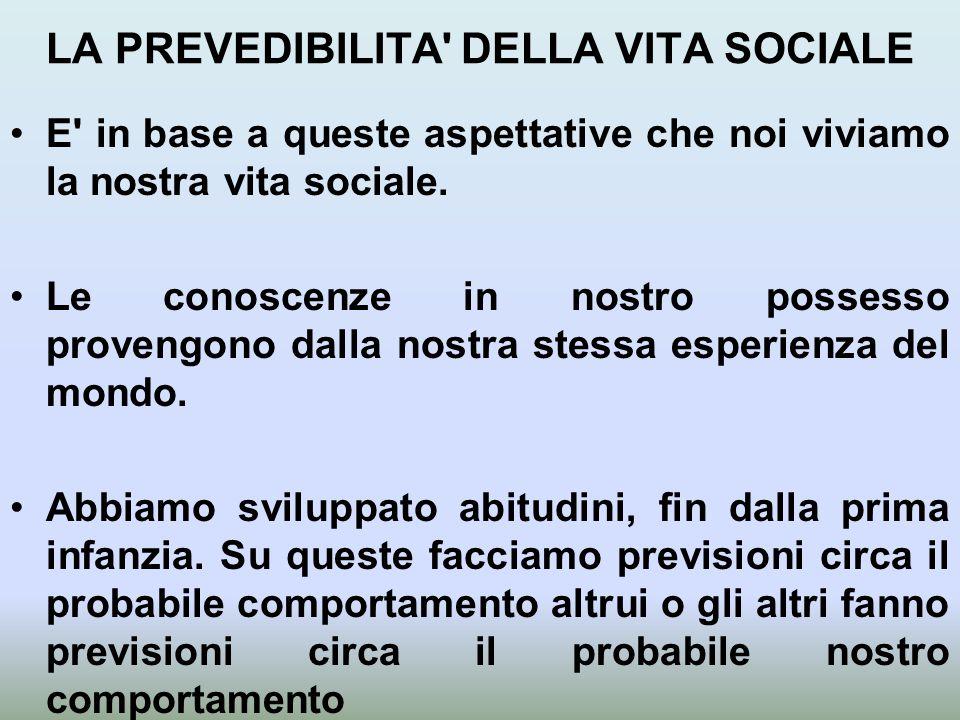 LA PREVEDIBILITA' DELLA VITA SOCIALE E' in base a queste aspettative che noi viviamo la nostra vita sociale. Le conoscenze in nostro possesso provengo