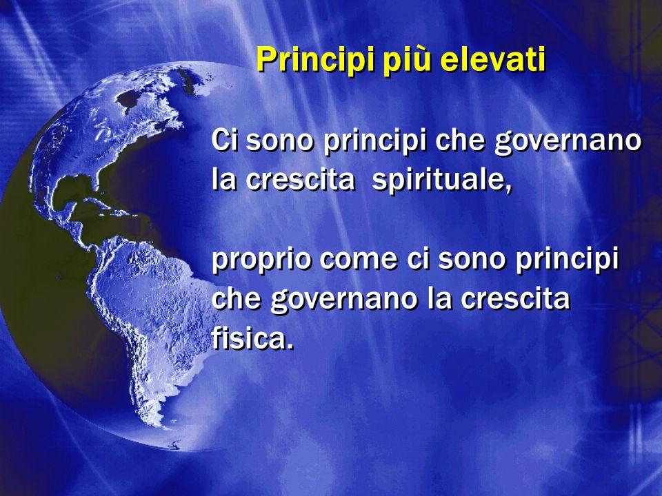 Principi più elevati Ci sono principi che governano la crescita spirituale, proprio come ci sono principi che governano la crescita fisica. Ci sono pr