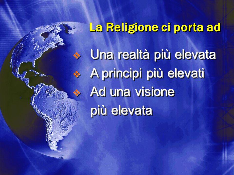 La Religione ci porta ad  Una realtà più elevata  A principi più elevati  Ad una visione più elevata  Una realtà più elevata  A principi più elev