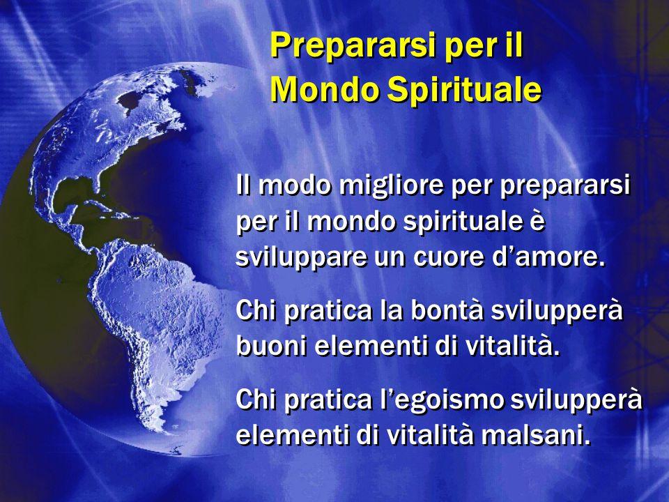 Prepararsi per il Mondo Spirituale Il modo migliore per prepararsi per il mondo spirituale è sviluppare un cuore d'amore. Chi pratica la bontà svilupp