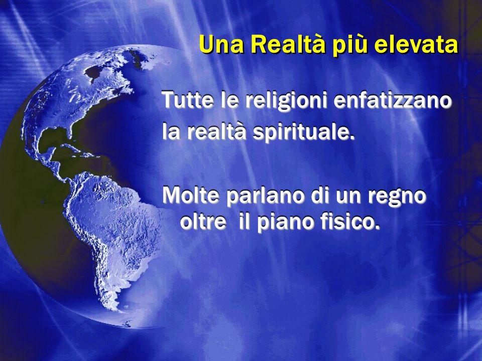 Tutte le religioni enfatizzano la realtà spirituale. Molte parlano di un regno oltre il piano fisico. Tutte le religioni enfatizzano la realtà spiritu
