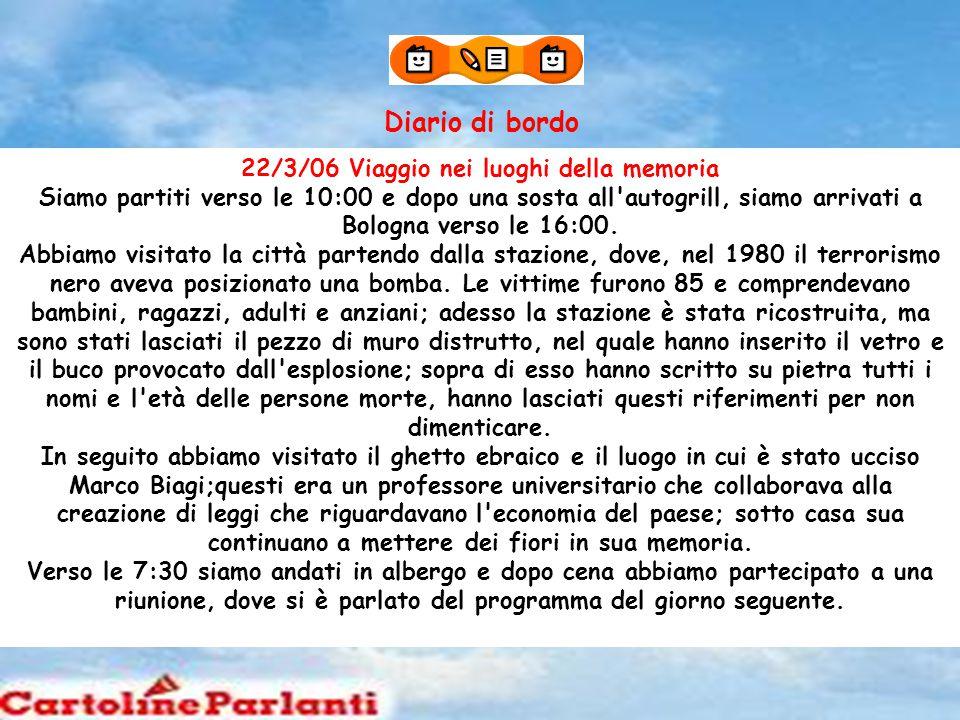 Diario di bordo 22/3/06 Viaggio nei luoghi della memoria Siamo partiti verso le 10:00 e dopo una sosta all autogrill, siamo arrivati a Bologna verso le 16:00.