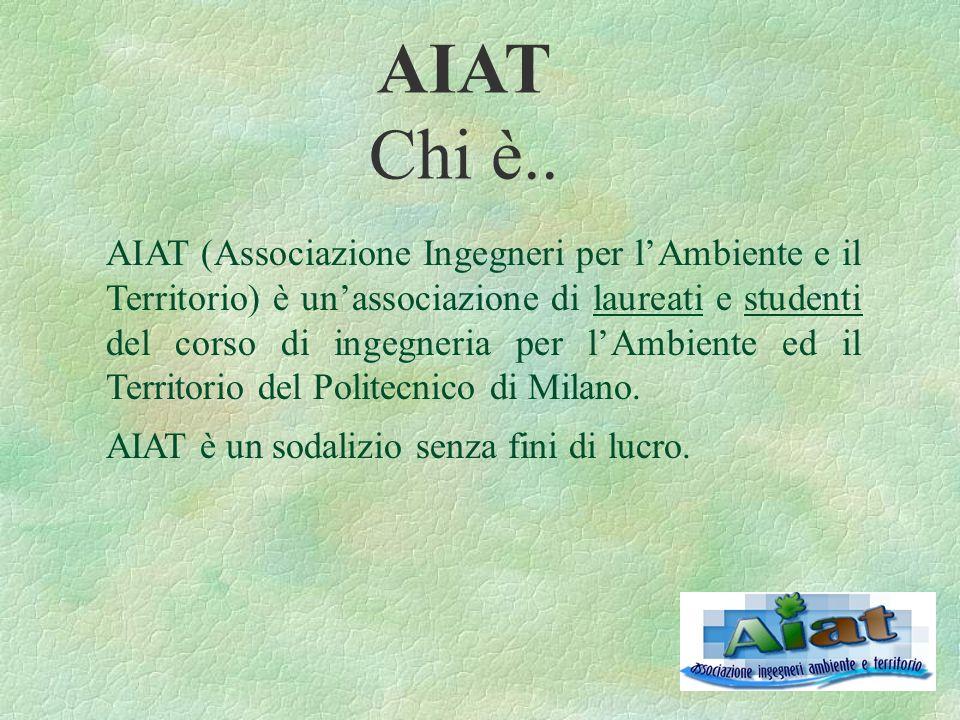 AIAT Chi è.. AIAT (Associazione Ingegneri per l'Ambiente e il Territorio) è un'associazione di laureati e studenti del corso di ingegneria per l'Ambie