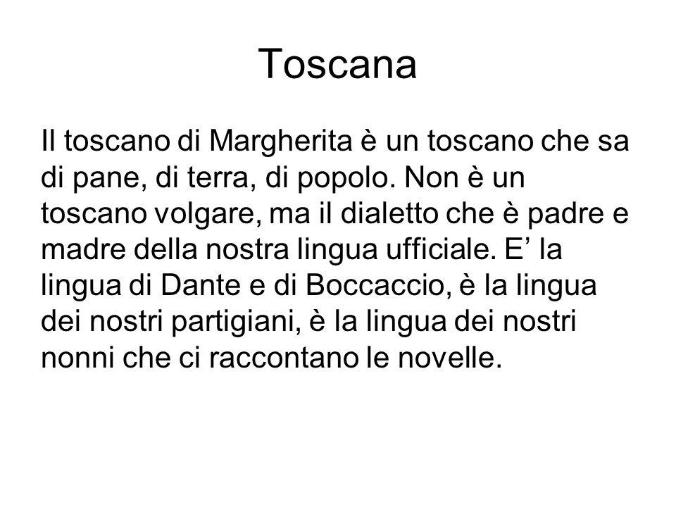 Toscana Il toscano di Margherita è un toscano che sa di pane, di terra, di popolo. Non è un toscano volgare, ma il dialetto che è padre e madre della