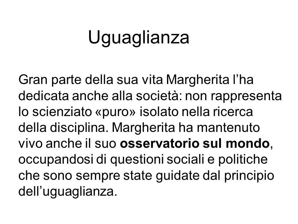 Uguaglianza Gran parte della sua vita Margherita l'ha dedicata anche alla società: non rappresenta lo scienziato «puro» isolato nella ricerca della disciplina.