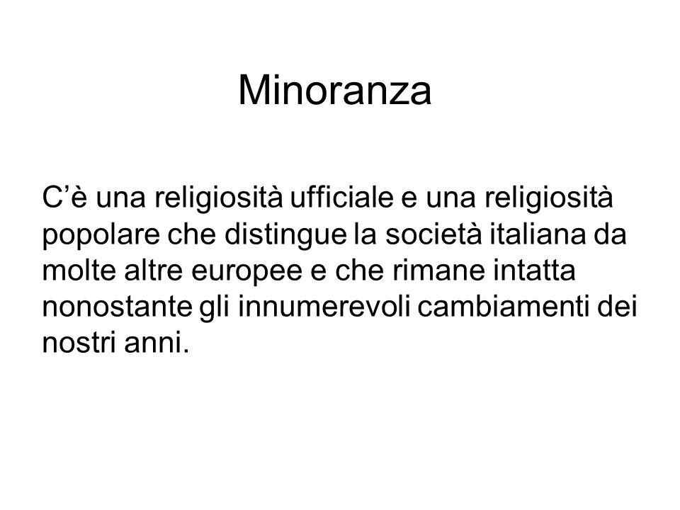 Minoranza C'è una religiosità ufficiale e una religiosità popolare che distingue la società italiana da molte altre europee e che rimane intatta nonostante gli innumerevoli cambiamenti dei nostri anni.