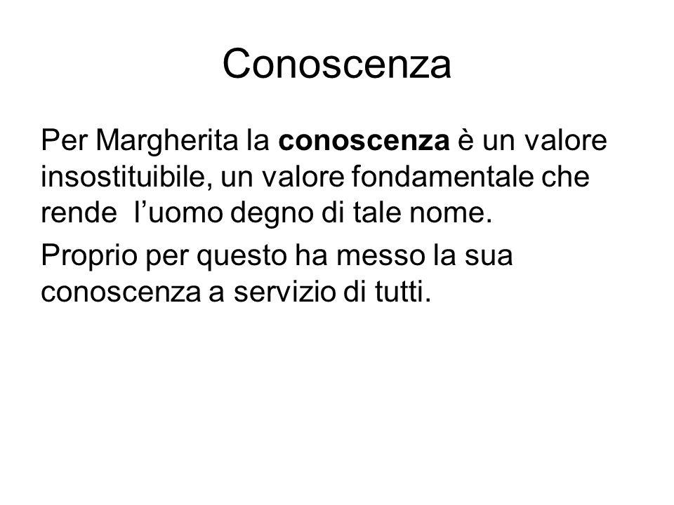Conoscenza Per Margherita la conoscenza è un valore insostituibile, un valore fondamentale che rende l'uomo degno di tale nome. Proprio per questo ha