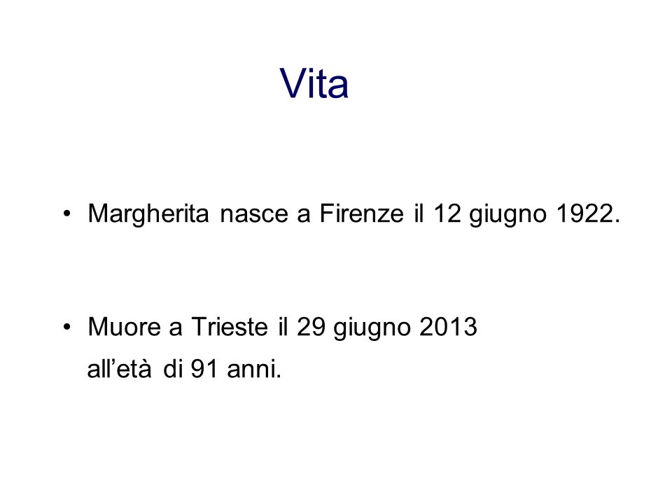 Vita Margherita nasce a Firenze il 12 giugno 1922. Muore a Trieste il 29 giugno 2013 all'età di 91 anni.