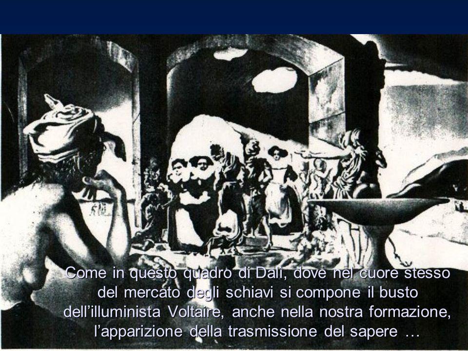 Come in questo quadro di Dalì, dove nel cuore stesso del mercato degli schiavi si compone il busto dell'illuminista Voltaire, anche nella nostra forma