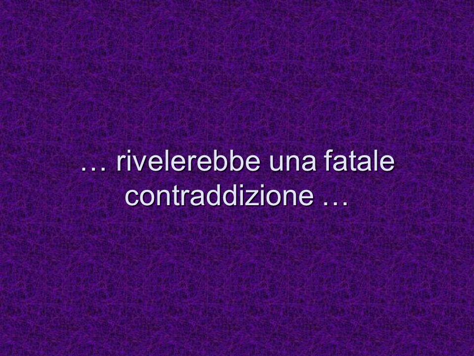 … rivelerebbe una fatale contraddizione …