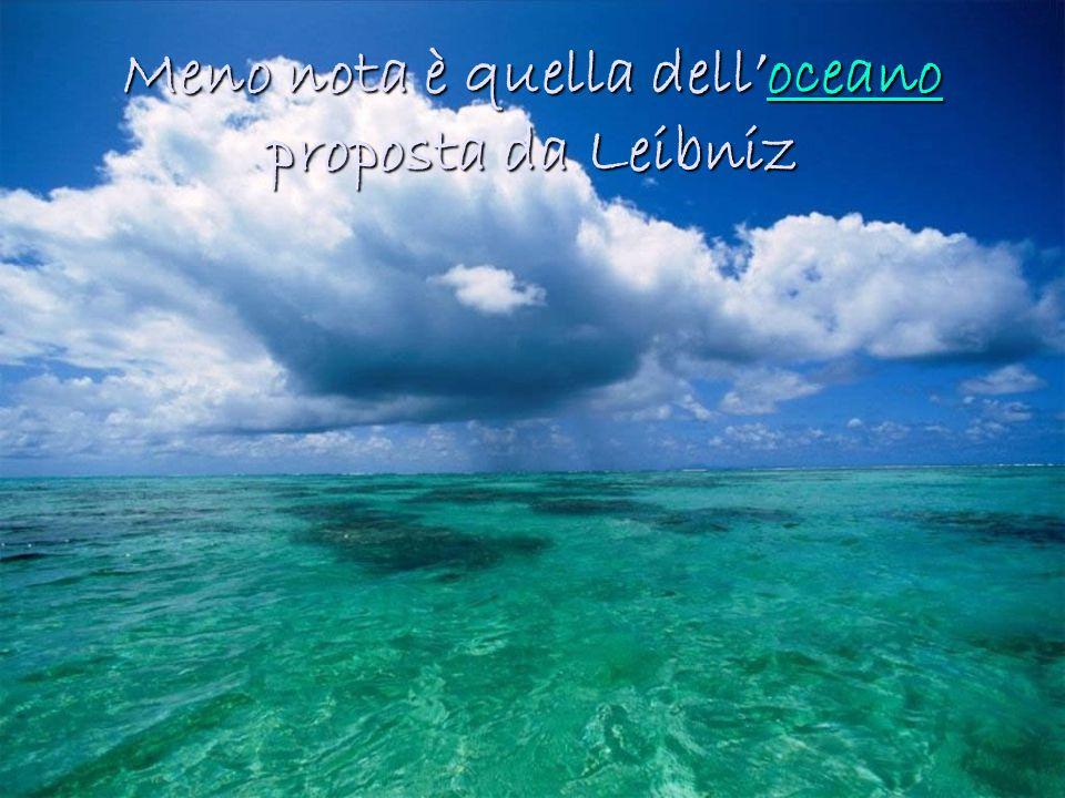 Meno nota è quella dell'oceano proposta da Leibniz oceano