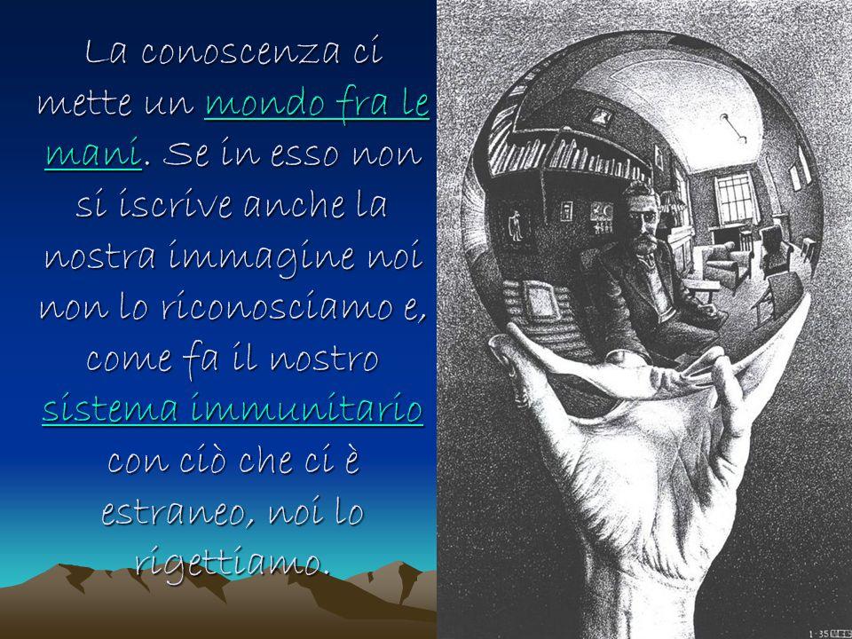 La conoscenza ci mette un mondo fra le mani. Se in esso non si iscrive anche la nostra immagine noi non lo riconosciamo e, come fa il nostro sistema i
