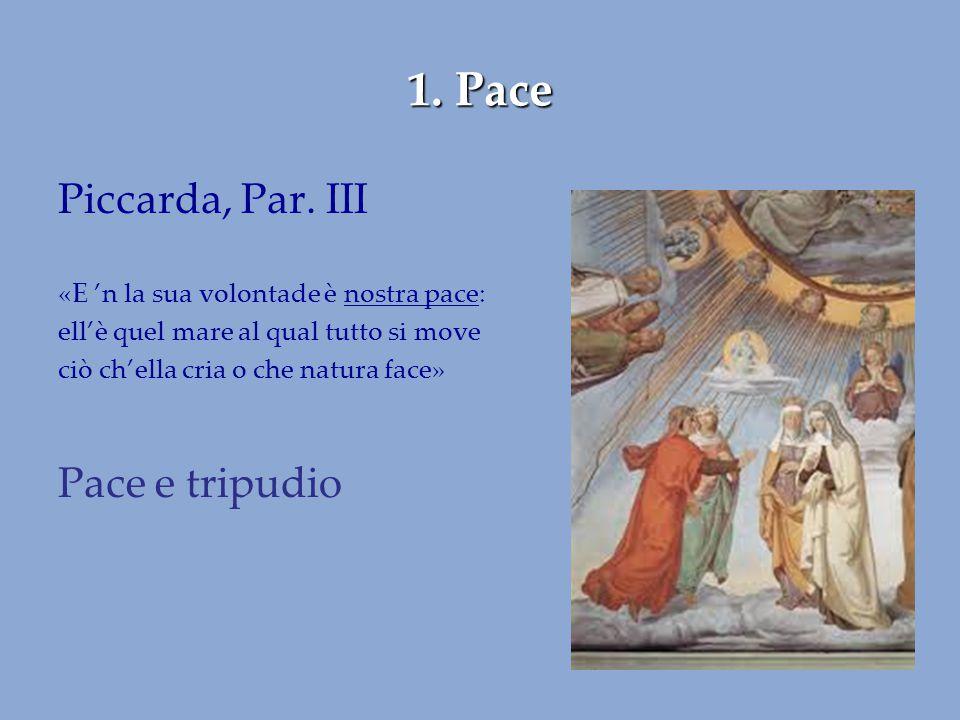 1. Pace Piccarda, Par. III «E 'n la sua volontade è nostra pace: ell'è quel mare al qual tutto si move ciò ch'ella cria o che natura face» Pace e trip
