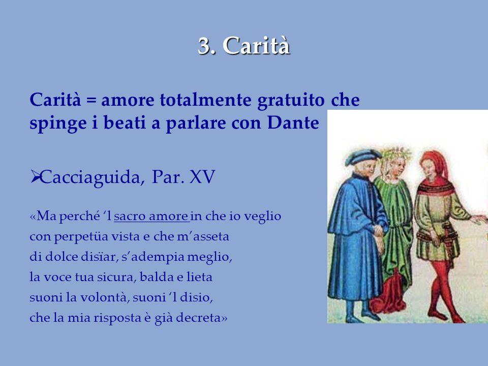 3. Carità Carità = amore totalmente gratuito che spinge i beati a parlare con Dante  Cacciaguida, Par. XV «Ma perché 'l sacro amore in che io veglio