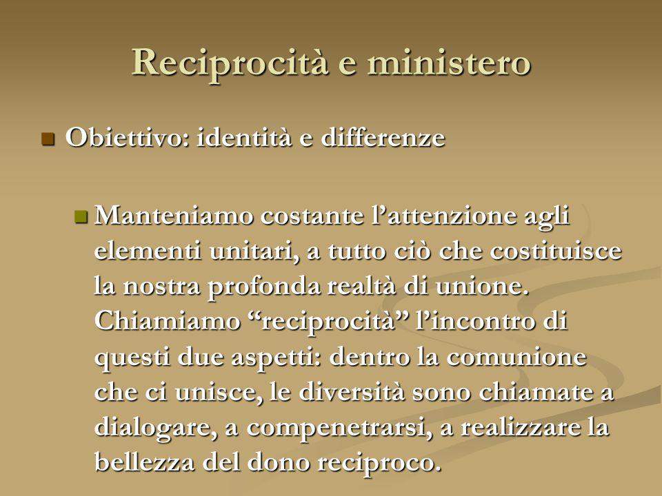 Reciprocità e ministero Obiettivo: identità e differenze Manteniamo costante l'attenzione agli elementi unitari, a tutto ciò che costituisce la nostra profonda realtà di unione.