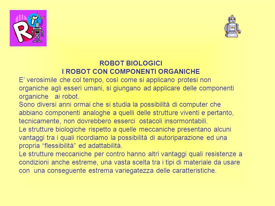 ROBOT BIOLOGICI I ROBOT CON COMPONENTI ORGANICHE E' verosimile che col tempo, così come si applicano protesi non organiche agli esseri umani, si giungano ad applicare delle componenti organiche ai robot.