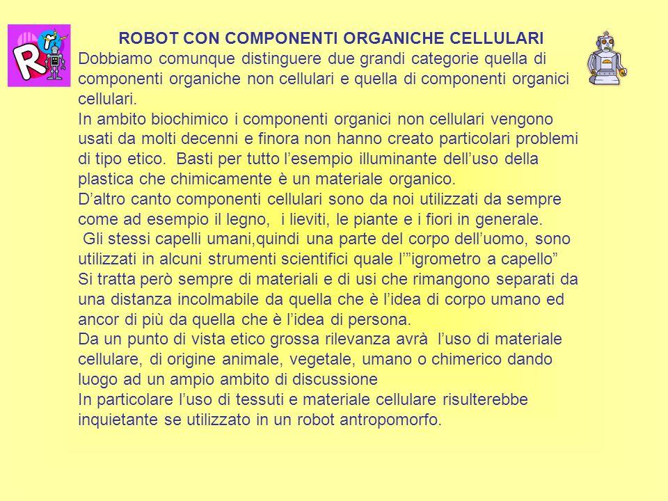 ROBOT CON COMPONENTI ORGANICHE CELLULARI Dobbiamo comunque distinguere due grandi categorie quella di componenti organiche non cellulari e quella di componenti organici cellulari.