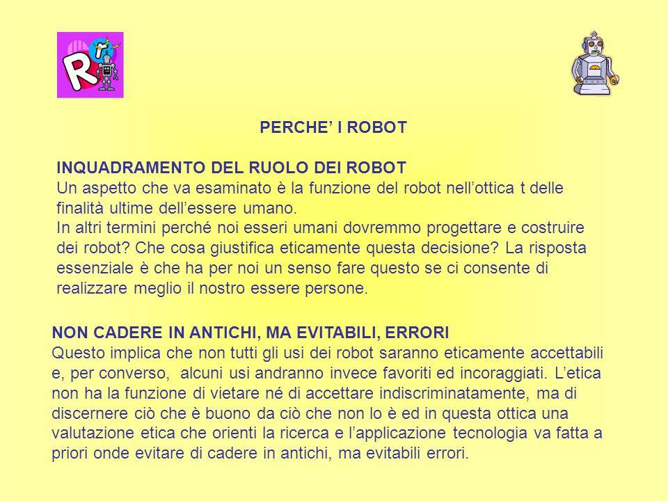PERCHE' I ROBOT INQUADRAMENTO DEL RUOLO DEI ROBOT Un aspetto che va esaminato è la funzione del robot nell'ottica t delle finalità ultime dell'essere umano.