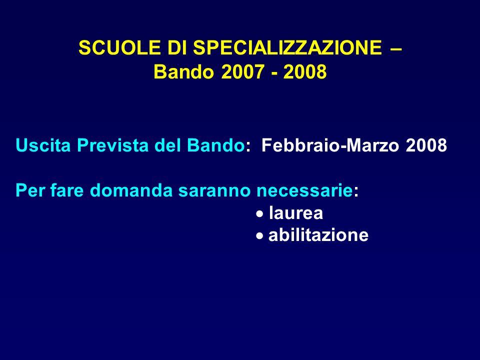 Uscita Prevista del Bando: Febbraio-Marzo 2008 Per fare domanda saranno necessarie:  laurea  abilitazione SCUOLE DI SPECIALIZZAZIONE – Bando 2007 -