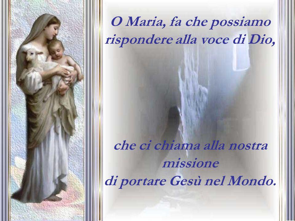 O Maria, fa che possiamo rispondere alla voce di Dio, che ci chiama alla nostra missione di portare Gesù nel Mondo.