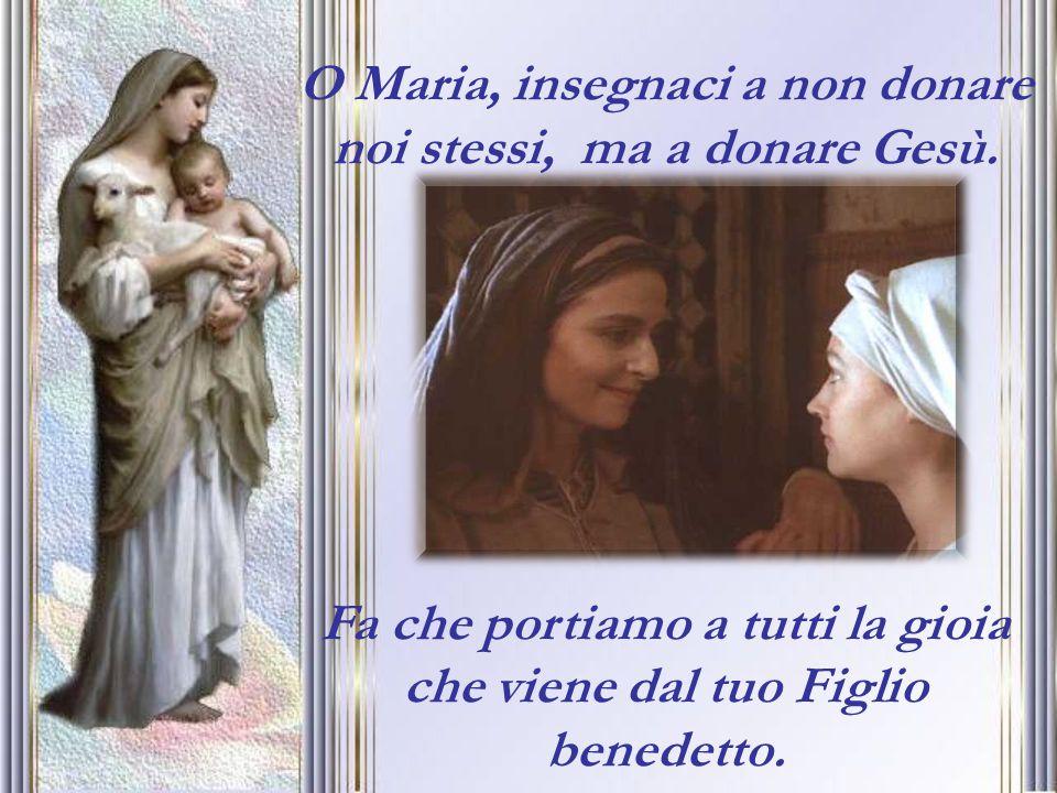 O Maria, insegnaci a non donare noi stessi, ma a donare Gesù. Fa che portiamo a tutti la gioia che viene dal tuo Figlio benedetto.