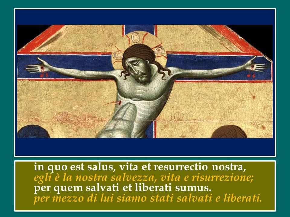 in quo est salus, vita et resurrectio nostra, egli è la nostra salvezza, vita e risurrezione; per quem salvati et liberati sumus.