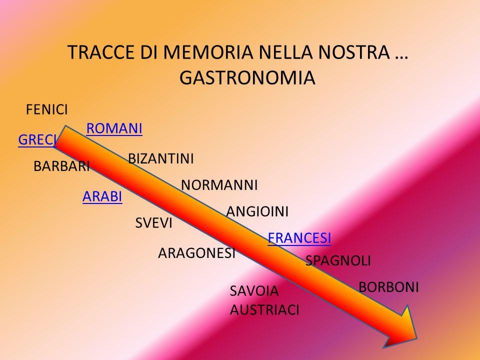 TRACCE DI MEMORIA NELLA NOSTRA … GASTRONOMIA GRECI ROMANI BARBARI BIZANTINI ARABI NORMANNI SVEVI ANGIOINI ARAGONESI SPAGNOLI SAVOIA AUSTRIACI BORBONI FENICI FRANCESI