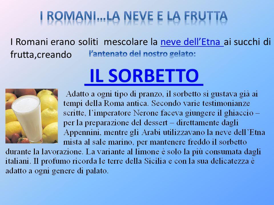 I Romani erano soliti mescolare la neve dell'Etna ai succhi di frutta,creandoneve dell'Etna