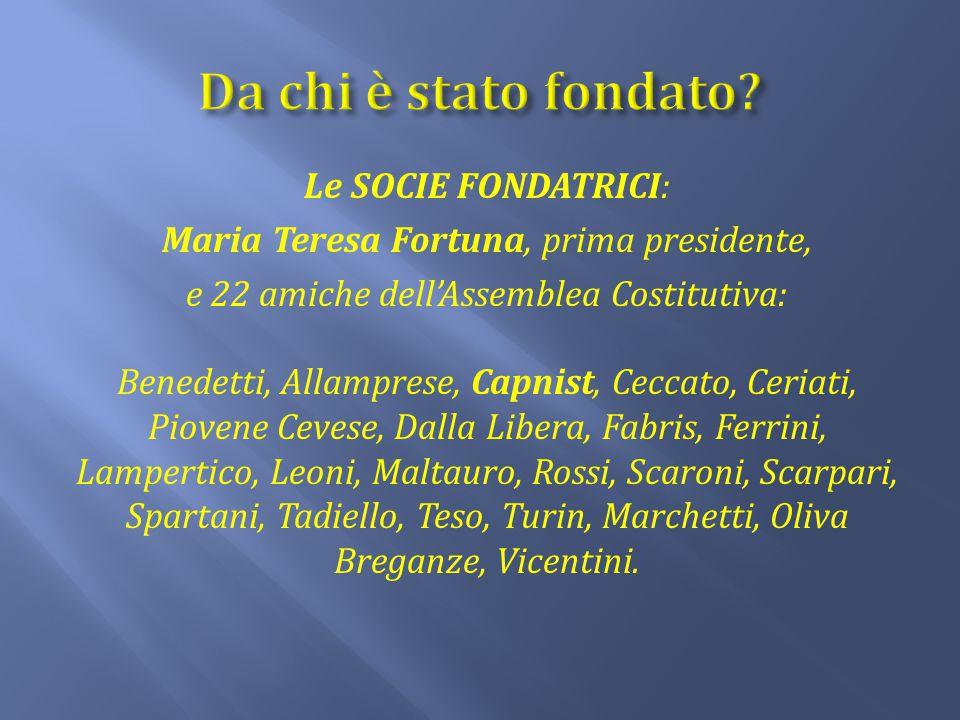 Le SOCIE FONDATRICI: Maria Teresa Fortuna, prima presidente, e 22 amiche dell'Assemblea Costitutiva: Benedetti, Allamprese, Capnist, Ceccato, Ceriati,