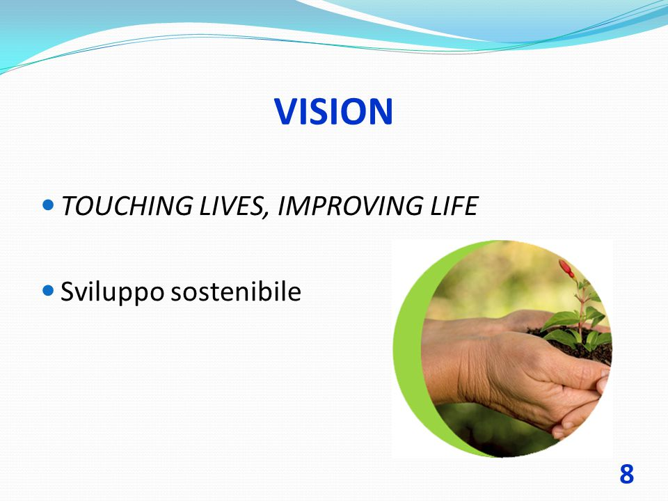 VISION TOUCHING LIVES, IMPROVING LIFE Sviluppo sostenibile 8