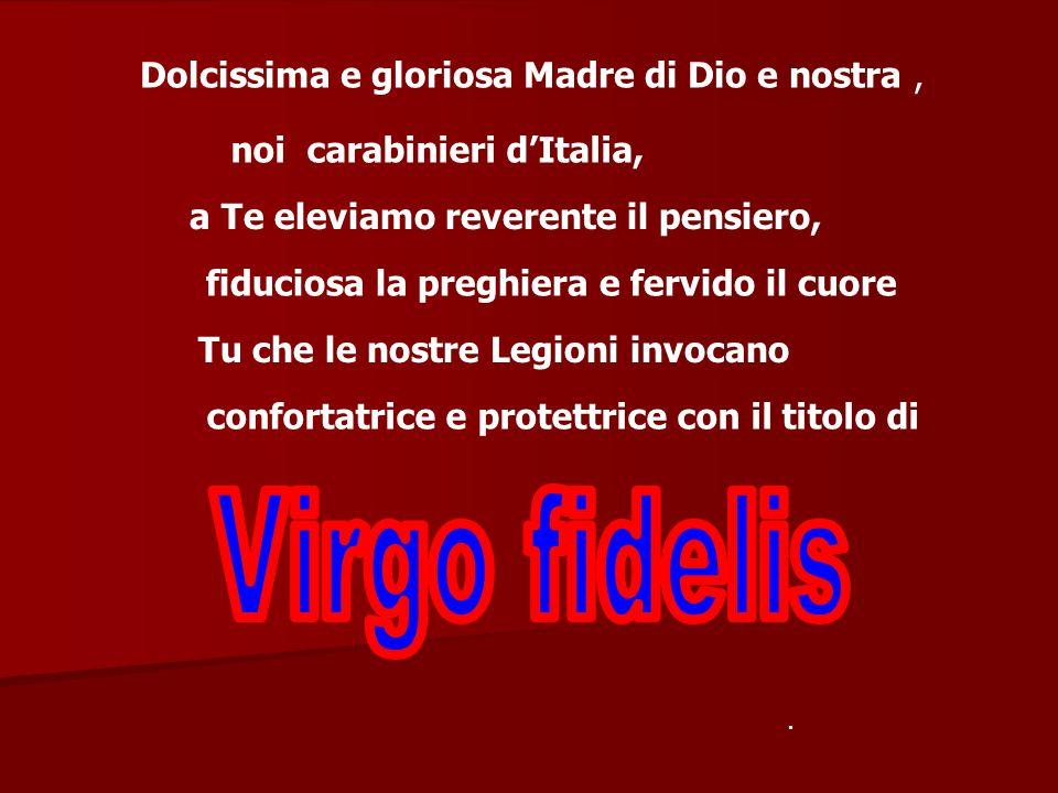 Dolcissima e gloriosa Madre di Dio e nostra, noi carabinieri d'Italia, a Te eleviamo reverente il pensiero, fiduciosa la preghiera e fervido il cuore