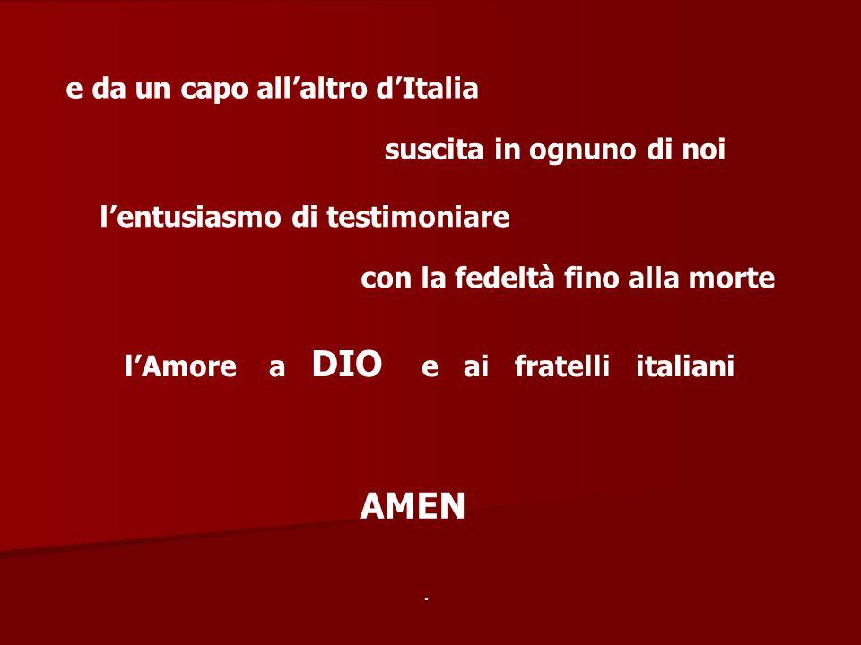 e da un capo all'altro d'Italia suscita in ognuno di noi l'entusiasmo di testimoniare con la fedeltà fino alla morte l'Amore a DIO e ai fratelli itali