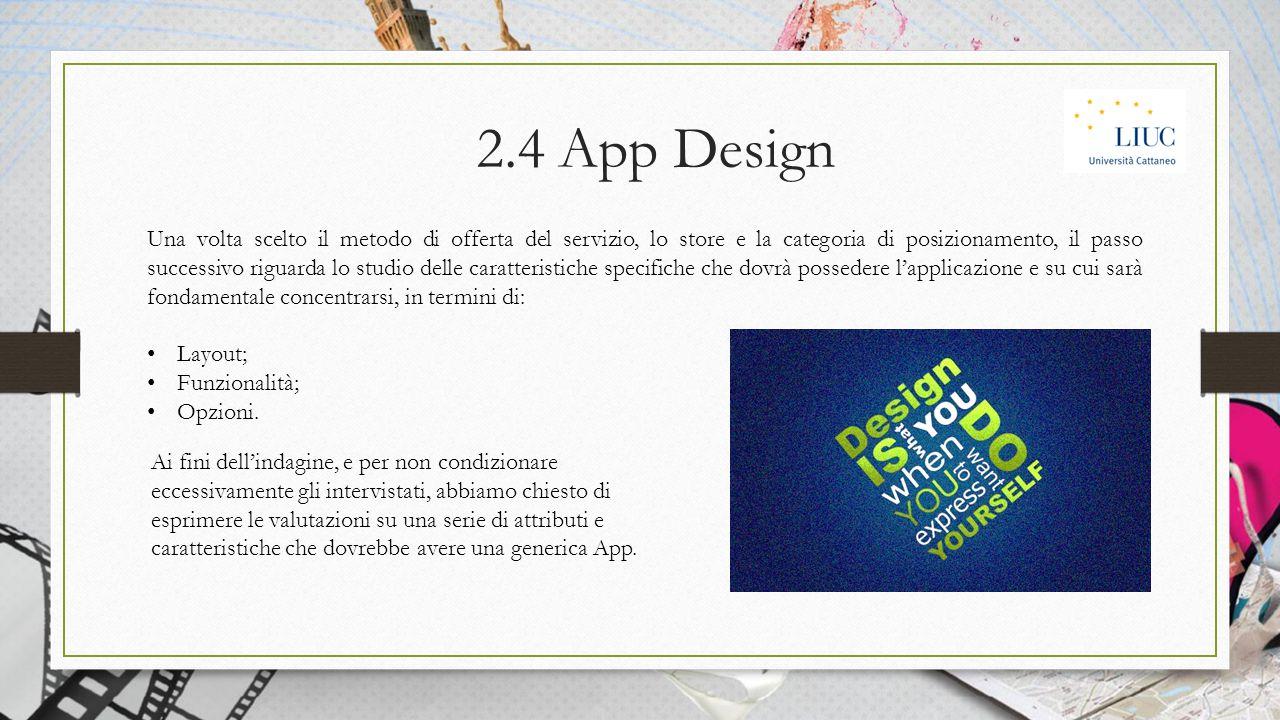 2.4 App Design Una volta scelto il metodo di offerta del servizio, lo store e la categoria di posizionamento, il passo successivo riguarda lo studio delle caratteristiche specifiche che dovrà possedere l'applicazione e su cui sarà fondamentale concentrarsi, in termini di: Layout; Funzionalità; Opzioni.
