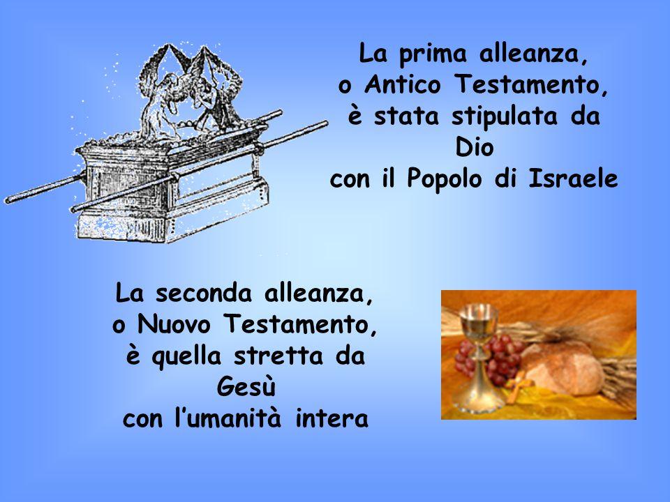 La prima alleanza, o Antico Testamento, è stata stipulata da Dio con il Popolo di Israele La seconda alleanza, o Nuovo Testamento, è quella stretta da Gesù con l'umanità intera