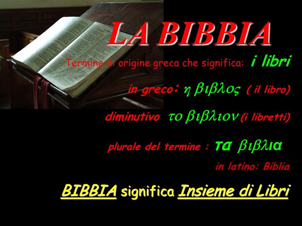 LA BIBBIA LA BIBBIA Termine di origine greca che significa: i libri in greco : η  ς  ( il libro) diminutivo  (i libretti) plurale del termine : τα  ια in latino: Biblia BIBBIA significa Insieme di Libri