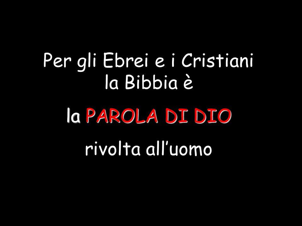Per gli Ebrei e i Cristiani la Bibbia è la PAROLA DI DIO rivolta all'uomo