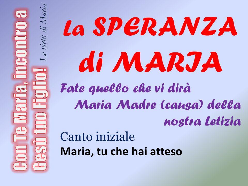 La SPERANZA di MARIA Fate quello che vi dirà Maria Madre (causa) della nostra Letizia Canto iniziale Maria, tu che hai atteso