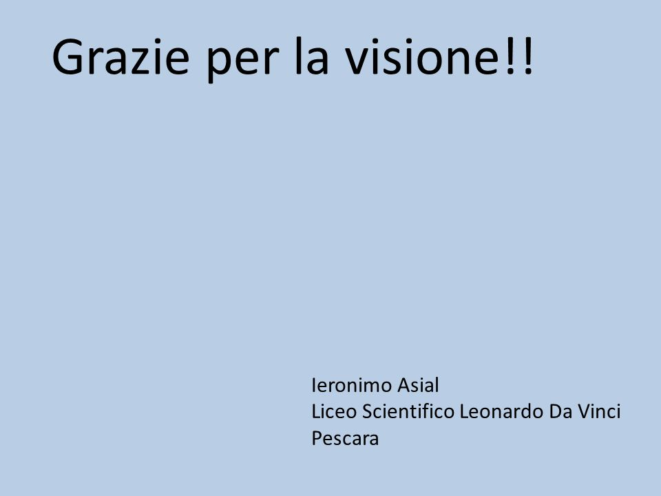 Grazie per la visione!! Ieronimo Asial Liceo Scientifico Leonardo Da Vinci Pescara
