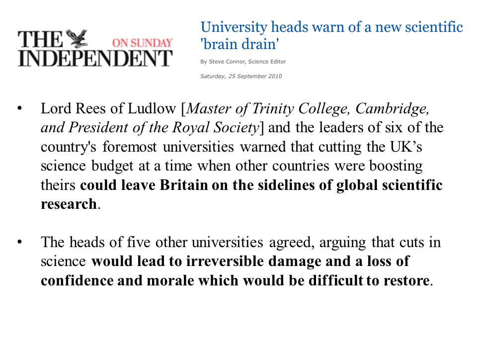 Lord Rees of Ludlow [Master of Trinity College, Cambridge, and President of the Royal Society] and the leaders of six of the country s foremost universities warned that cutting the UK's science budget at a time when other countries were boosting theirs could leave Britain on the sidelines of global scientific research.