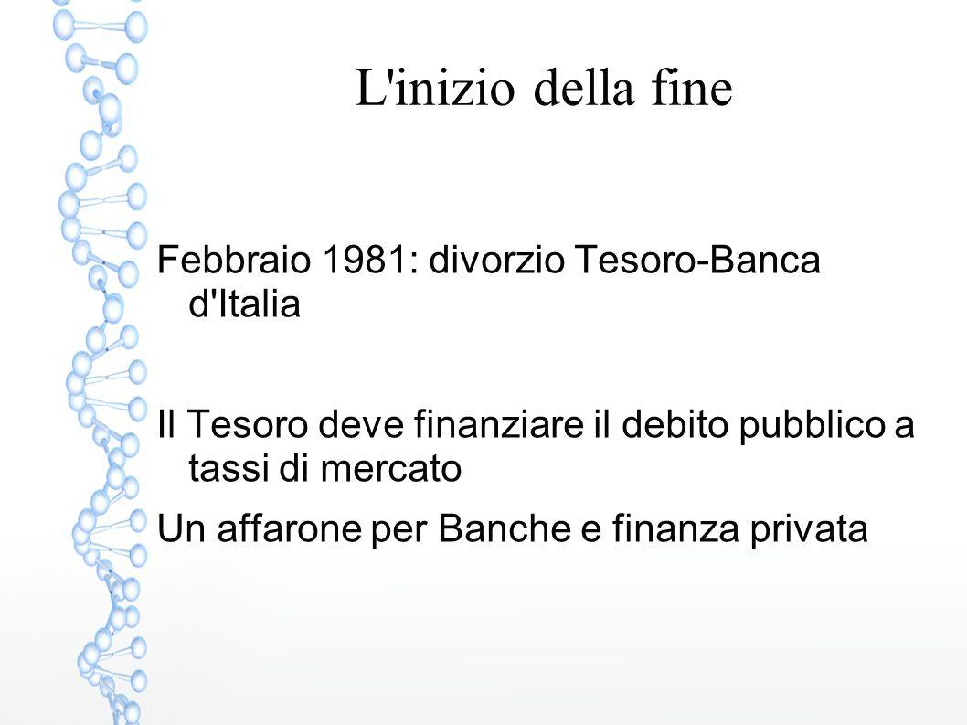 L'inizio della fine Febbraio 1981: divorzio Tesoro-Banca d'Italia Il Tesoro deve finanziare il debito pubblico a tassi di mercato Un affarone per Banc