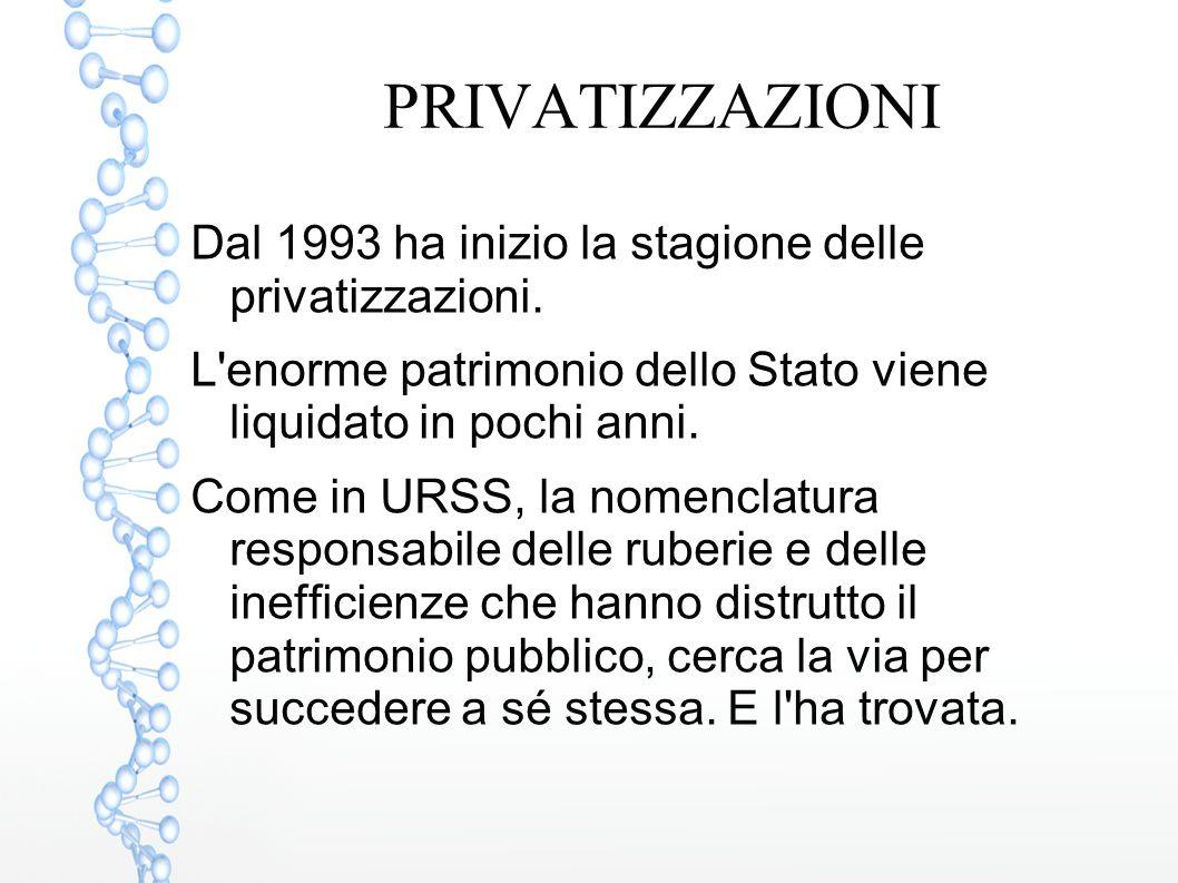 PRIVATIZZAZIONI Dal 1993 ha inizio la stagione delle privatizzazioni. L'enorme patrimonio dello Stato viene liquidato in pochi anni. Come in URSS, la