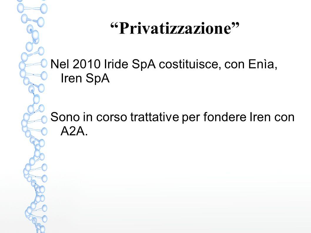 """""""Privatizzazione"""" Nel 2010 Iride SpA costituisce, con Enìa, Iren SpA Sono in corso trattative per fondere Iren con A2A."""