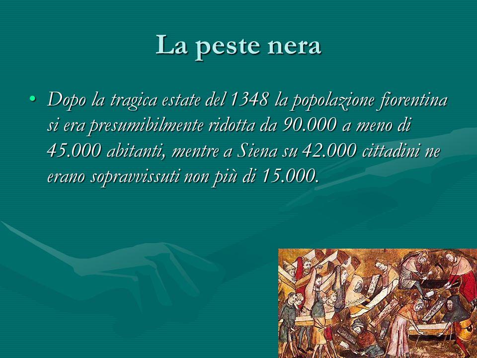 La peste nera Dopo la tragica estate del 1348 la popolazione fiorentina si era presumibilmente ridotta da 90.000 a meno di 45.000 abitanti, mentre a S