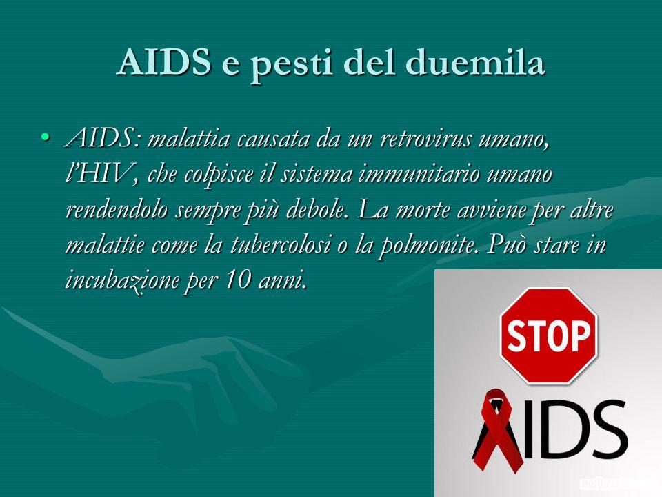 AIDS e pesti del duemila AIDS: malattia causata da un retrovirus umano, l'HIV, che colpisce il sistema immunitario umano rendendolo sempre più debole.