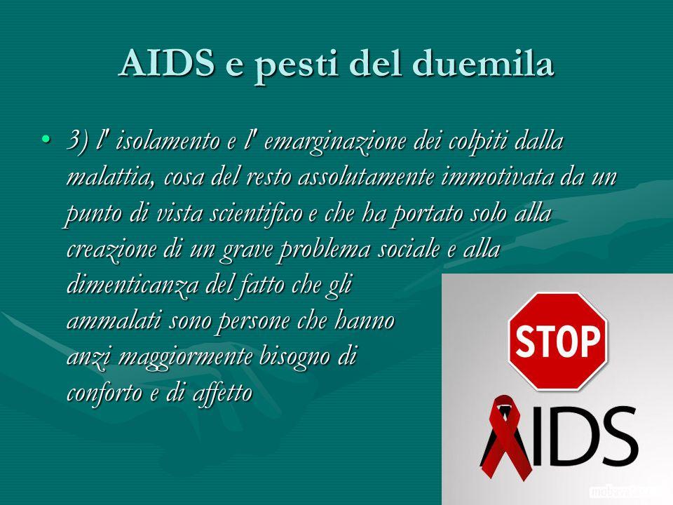 AIDS e pesti del duemila 3) l' isolamento e l' emarginazione dei colpiti dalla malattia, cosa del resto assolutamente immotivata da un punto di vista