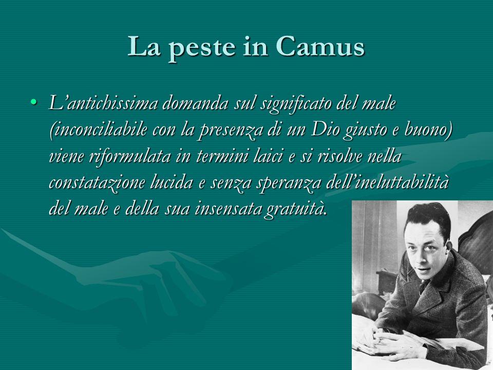 La peste in Camus L'antichissima domanda sul significato del male (inconciliabile con la presenza di un Dio giusto e buono) viene riformulata in termi