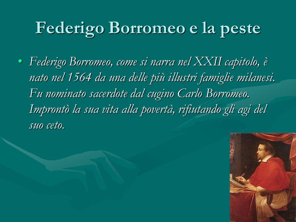 Federigo Borromeo e la peste Federigo Borromeo, come si narra nel XXII capitolo, è nato nel 1564 da una delle più illustri famiglie milanesi. Fu nomin