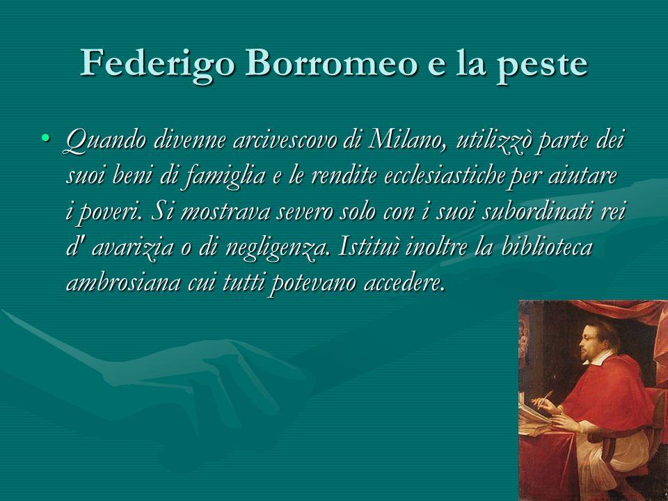 Federigo Borromeo e la peste Quando divenne arcivescovo di Milano, utilizzò parte dei suoi beni di famiglia e le rendite ecclesiastiche per aiutare i