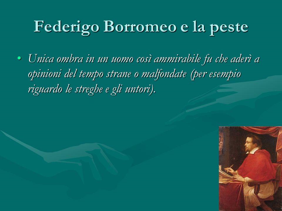 Federigo Borromeo e la peste Unica ombra in un uomo così ammirabile fu che aderì a opinioni del tempo strane o malfondate (per esempio riguardo le str